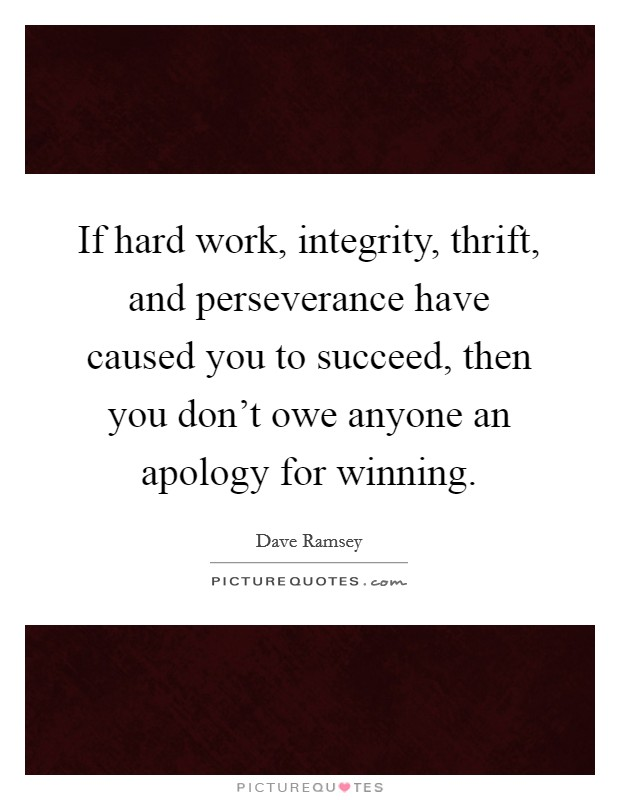 If hard work, integrity, thrift, and perseverance have caused you to succeed, then you don't owe anyone an apology for winning Picture Quote #1