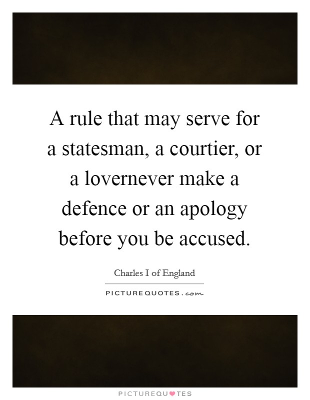 A rule that may serve for a statesman, a courtier, or a lovernever make a defence or an apology before you be accused Picture Quote #1