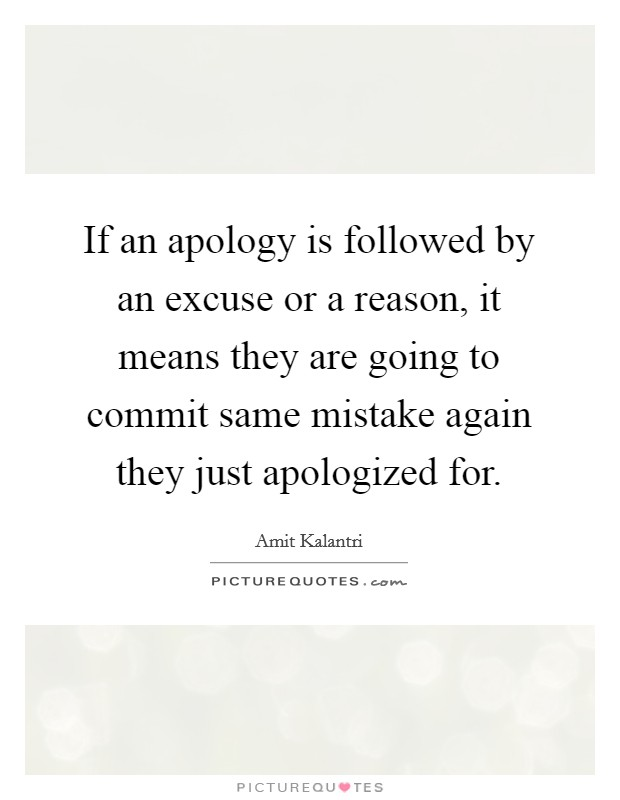 If an apology is followed by an excuse or a reason, it means they are going to commit same mistake again they just apologized for Picture Quote #1