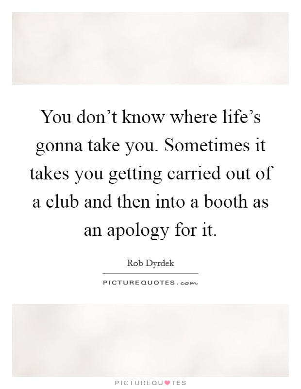 You don't know where life's gonna take you. Sometimes it takes you getting carried out of a club and then into a booth as an apology for it Picture Quote #1