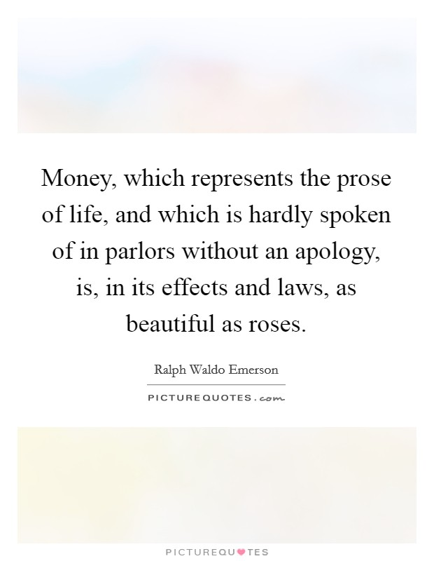Money, which represents the prose of life, and which is hardly spoken of in parlors without an apology, is, in its effects and laws, as beautiful as roses Picture Quote #1