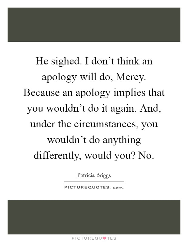 He sighed.  I don't think an apology will do, Mercy. Because an apology implies that you wouldn't do it again. And, under the circumstances, you wouldn't do anything differently, would you? No Picture Quote #1