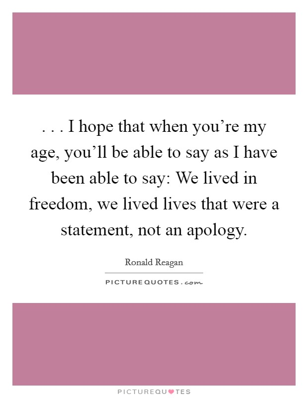 . . . I hope that when you're my age, you'll be able to say as I have been able to say: We lived in freedom, we lived lives that were a statement, not an apology Picture Quote #1