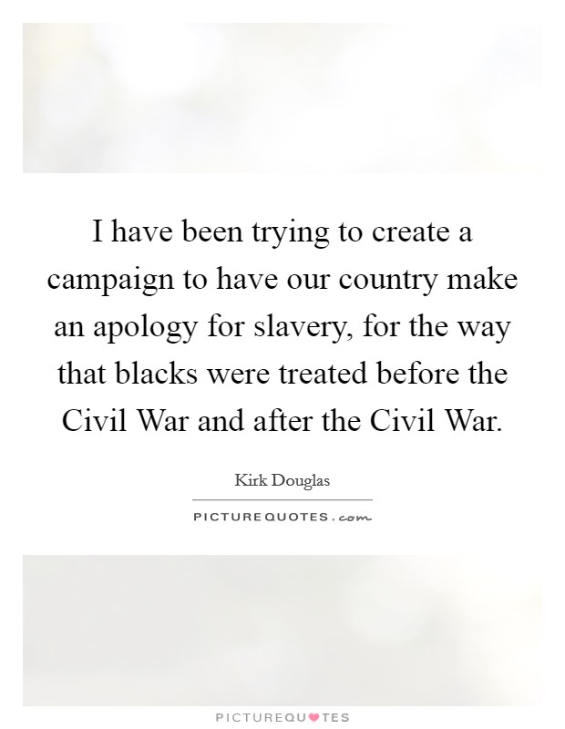 I have been trying to create a campaign to have our country make an apology for slavery, for the way that blacks were treated before the Civil War and after the Civil War Picture Quote #1