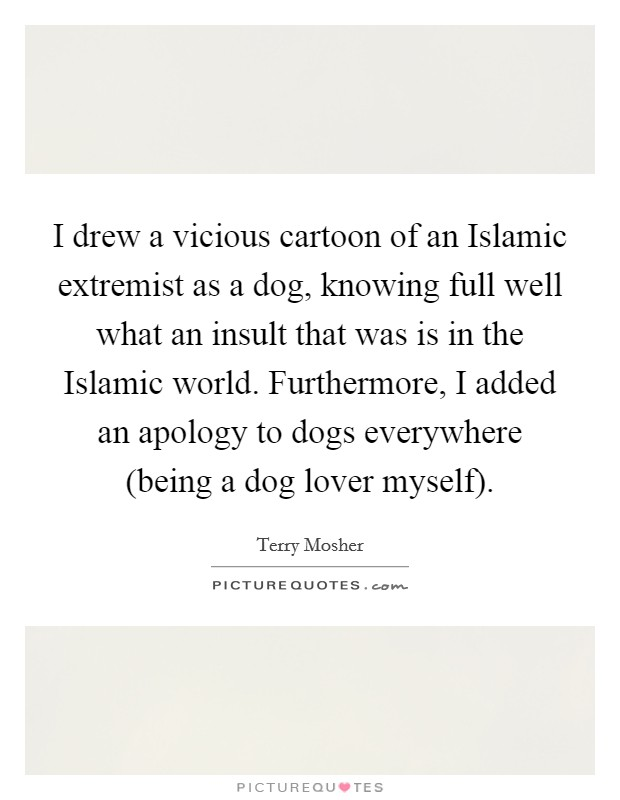 I drew a vicious cartoon of an Islamic extremist as a dog, knowing full well what an insult that was is in the Islamic world. Furthermore, I added an apology to dogs everywhere (being a dog lover myself) Picture Quote #1