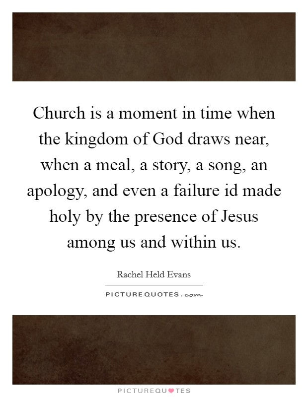 Church is a moment in time when the kingdom of God draws near, when a meal, a story, a song, an apology, and even a failure id made holy by the presence of Jesus among us and within us Picture Quote #1