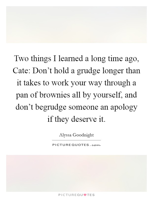 Two things I learned a long time ago, Cate: Don't hold a grudge longer than it takes to work your way through a pan of brownies all by yourself, and don't begrudge someone an apology if they deserve it Picture Quote #1