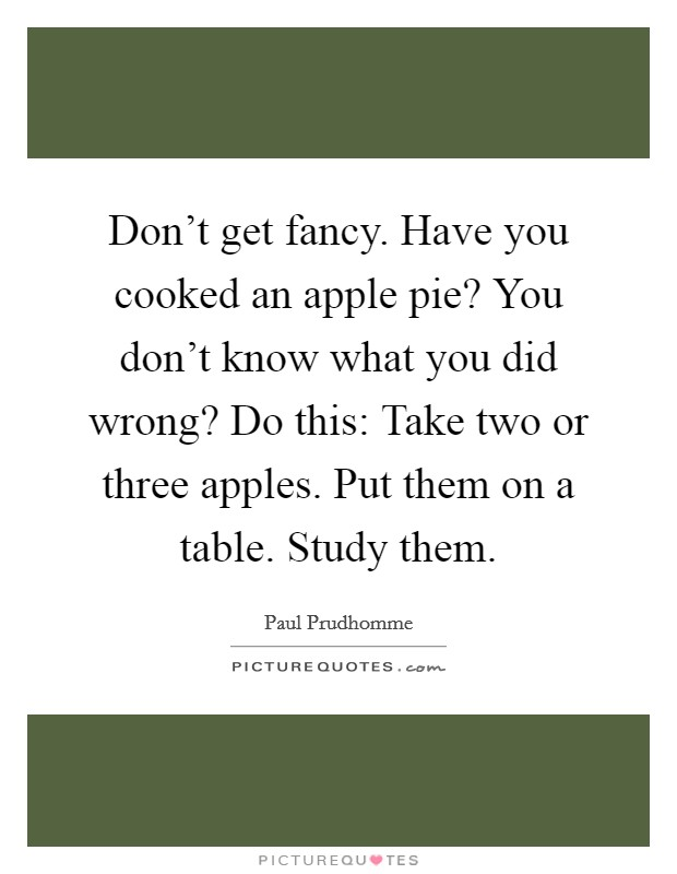 Don't get fancy. Have you cooked an apple pie? You don't know what you did wrong? Do this: Take two or three apples. Put them on a table. Study them Picture Quote #1