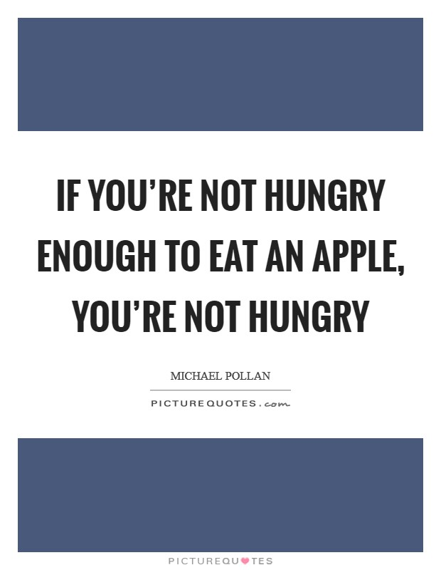 If you're not hungry enough to eat an apple, you're not hungry Picture Quote #1