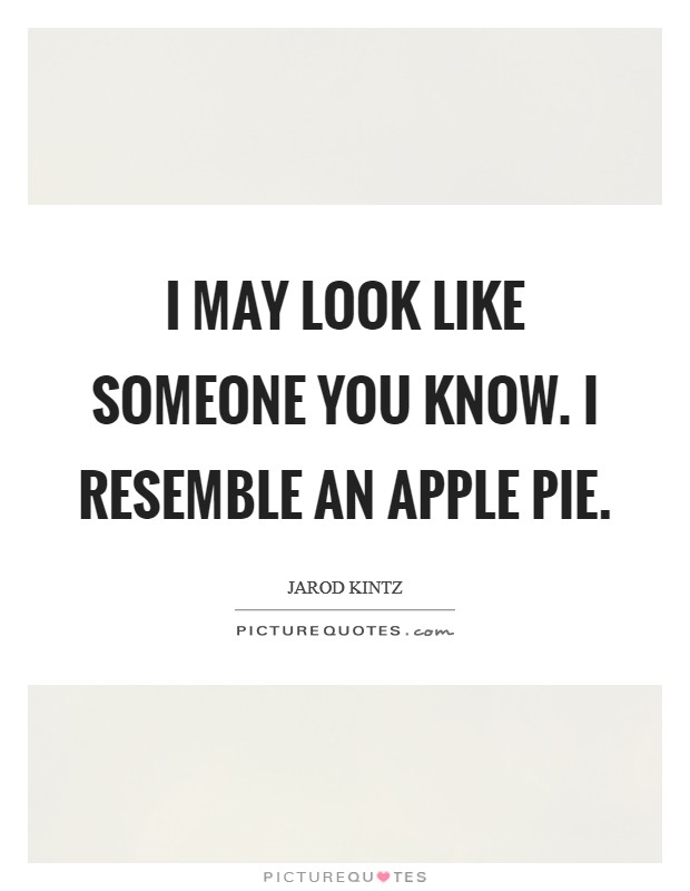 I may look like someone you know. I resemble an apple pie. Picture Quote #1