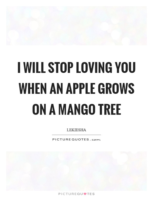 I will stop loving you when an apple grows on a mango tree Picture Quote #1
