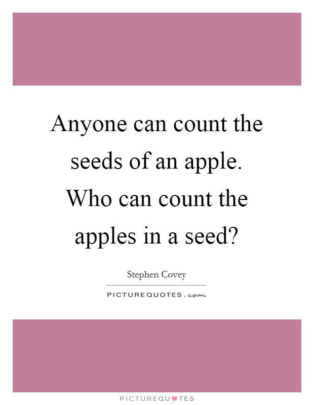 Anyone can count the seeds of an apple. Who can count the apples in a seed? Picture Quote #1