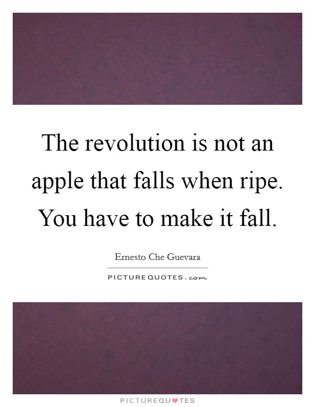 The revolution is not an apple that falls when ripe. You have to make it fall Picture Quote #1