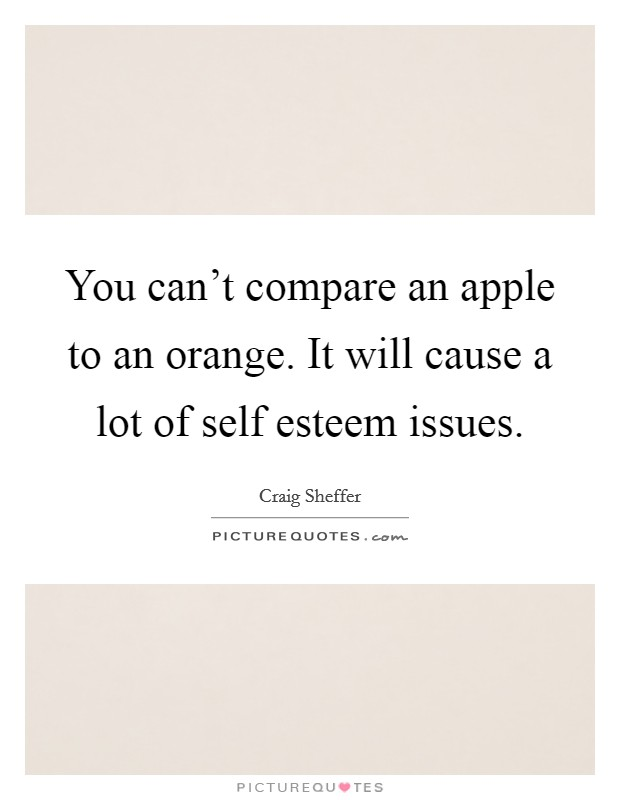 You can't compare an apple to an orange. It will cause a lot of self esteem issues Picture Quote #1