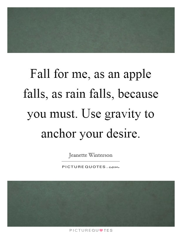 Fall for me, as an apple falls, as rain falls, because you must. Use gravity to anchor your desire Picture Quote #1