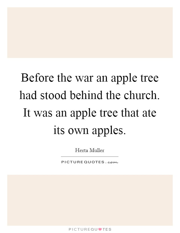 Before the war an apple tree had stood behind the church. It was an apple tree that ate its own apples Picture Quote #1