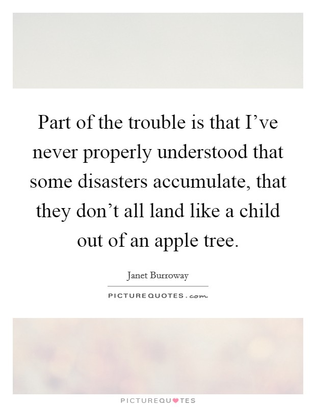 Part of the trouble is that I've never properly understood that some disasters accumulate, that they don't all land like a child out of an apple tree Picture Quote #1