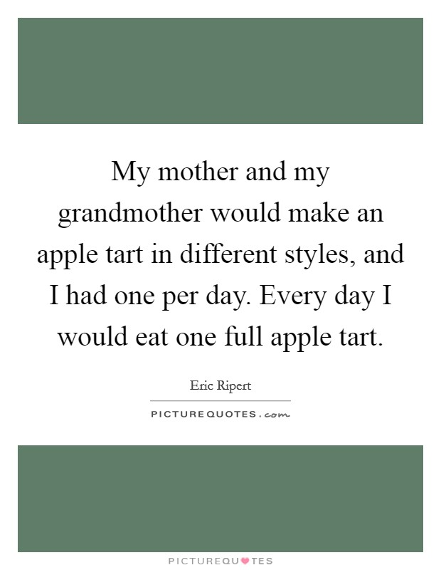 My mother and my grandmother would make an apple tart in different styles, and I had one per day. Every day I would eat one full apple tart Picture Quote #1