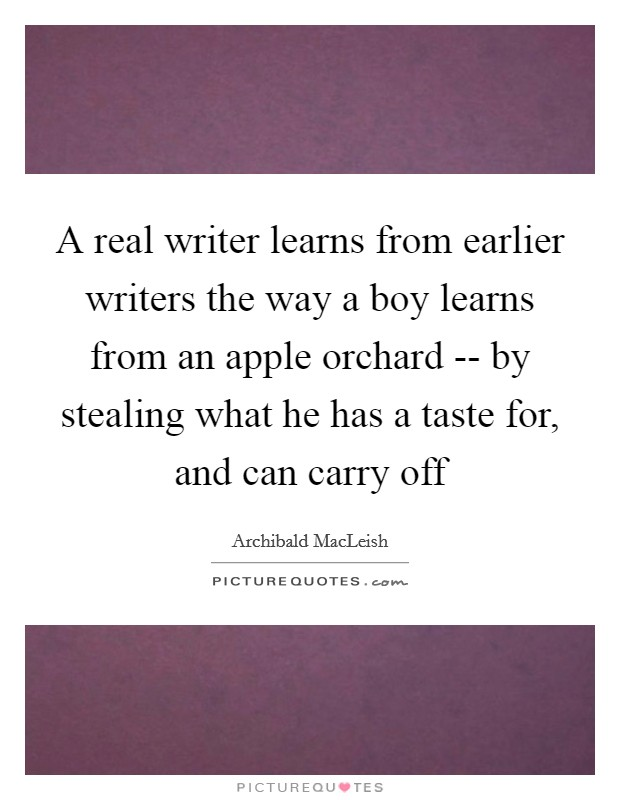 A real writer learns from earlier writers the way a boy learns from an apple orchard -- by stealing what he has a taste for, and can carry off Picture Quote #1