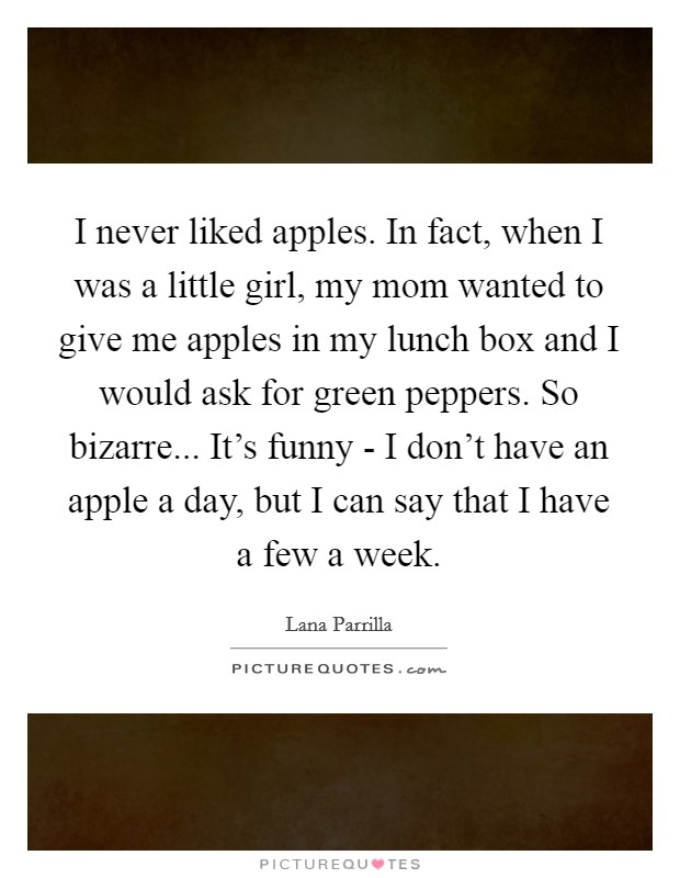 I never liked apples. In fact, when I was a little girl, my mom wanted to give me apples in my lunch box and I would ask for green peppers. So bizarre... It's funny - I don't have an apple a day, but I can say that I have a few a week Picture Quote #1