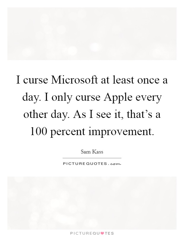 I curse Microsoft at least once a day. I only curse Apple every other day. As I see it, that's a 100 percent improvement Picture Quote #1