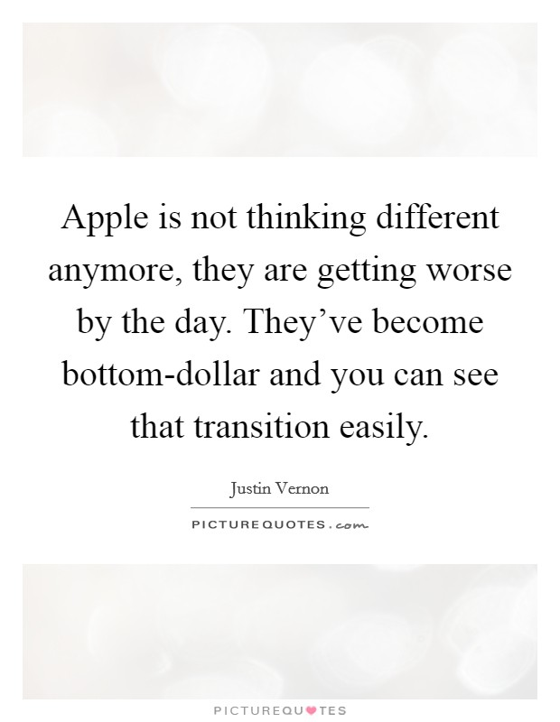 Apple is not thinking different anymore, they are getting worse by the day. They've become bottom-dollar and you can see that transition easily Picture Quote #1