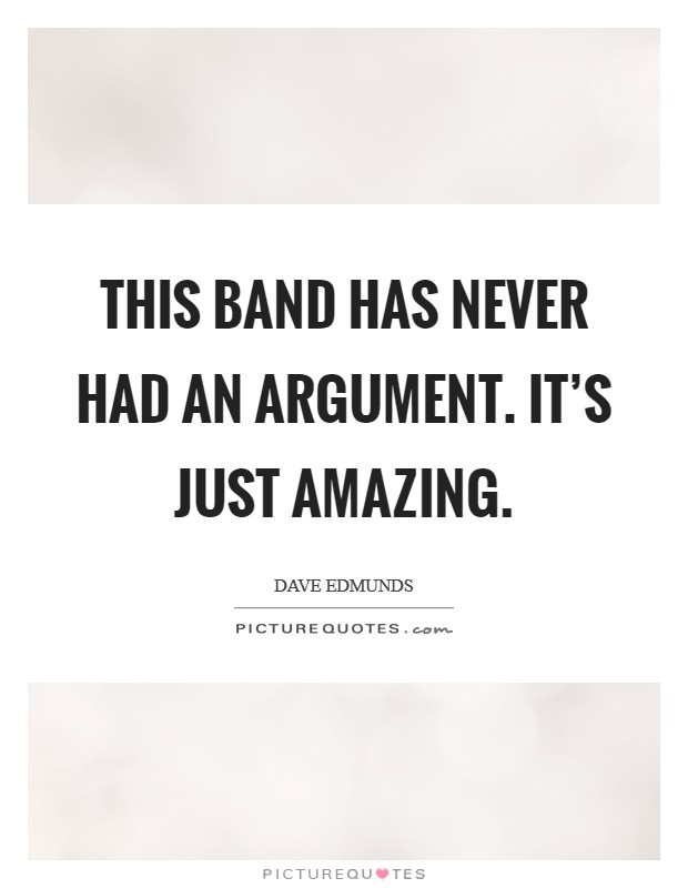 This band has never had an argument. It's just amazing Picture Quote #1