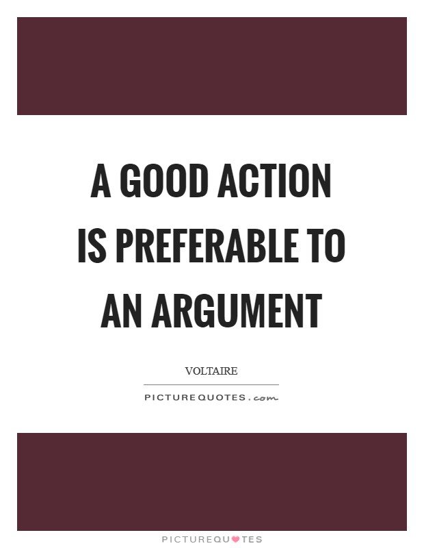 A good action is preferable to an argument Picture Quote #1