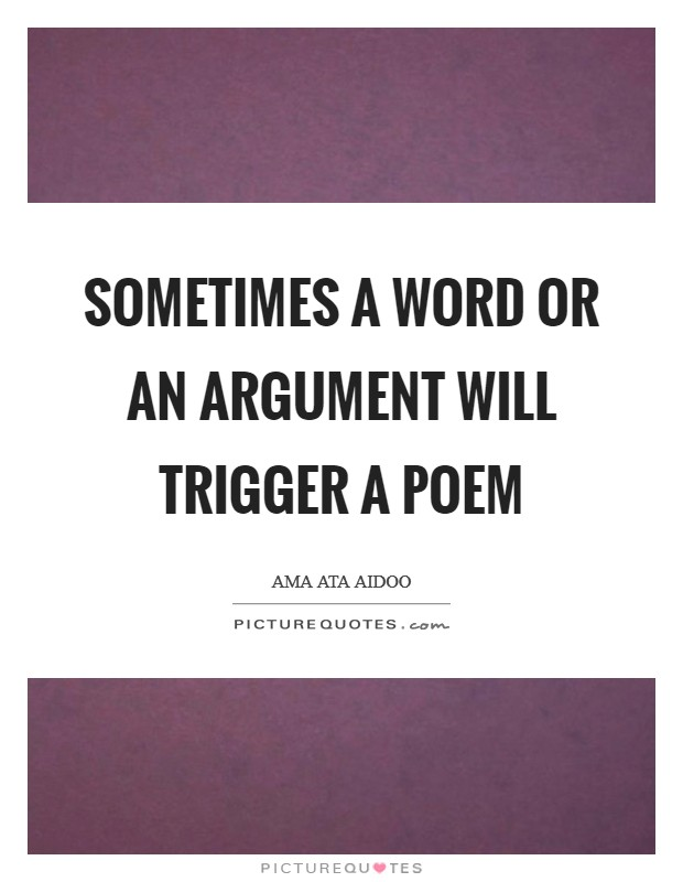 Sometimes a word or an argument will trigger a poem Picture Quote #1