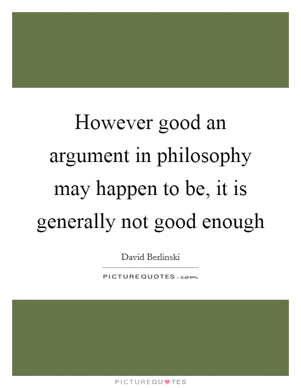 However good an argument in philosophy may happen to be, it is generally not good enough Picture Quote #1