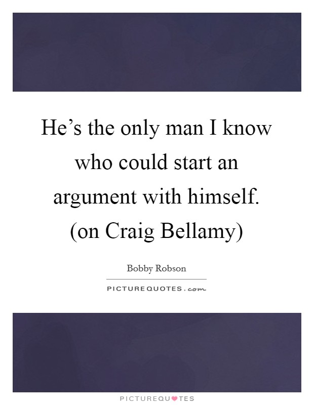 He's the only man I know who could start an argument with himself. (on Craig Bellamy) Picture Quote #1