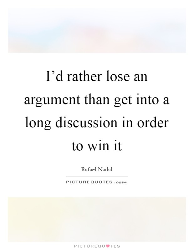 I'd rather lose an argument than get into a long discussion in order to win it Picture Quote #1
