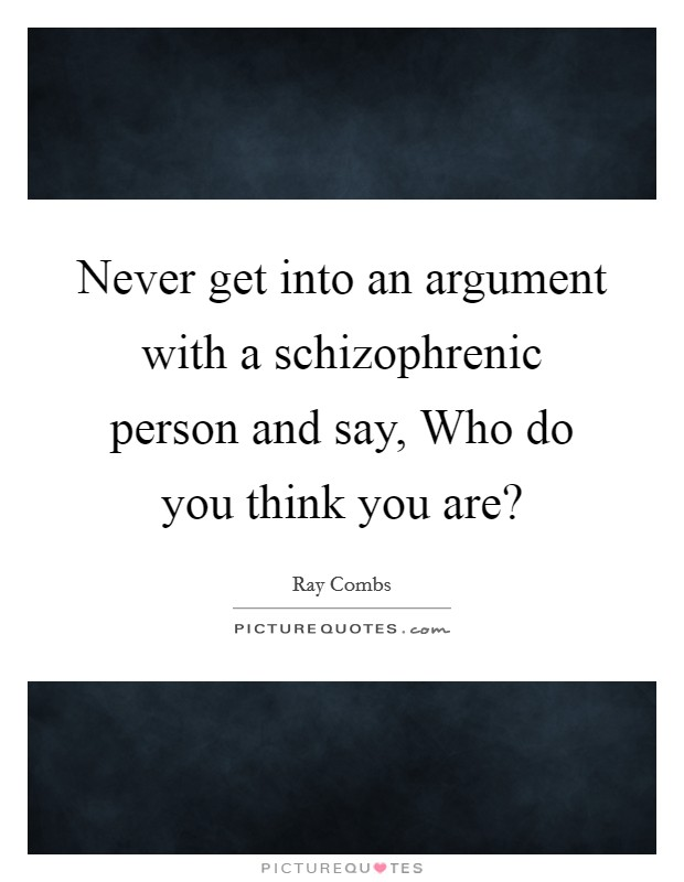 Never get into an argument with a schizophrenic person and say, Who do you think you are? Picture Quote #1