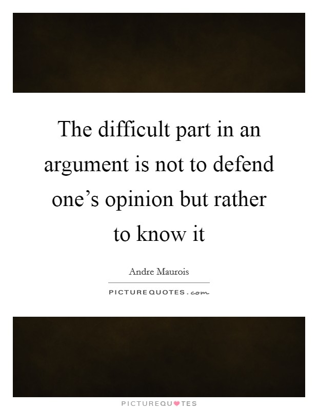 The difficult part in an argument is not to defend one's opinion but rather to know it Picture Quote #1