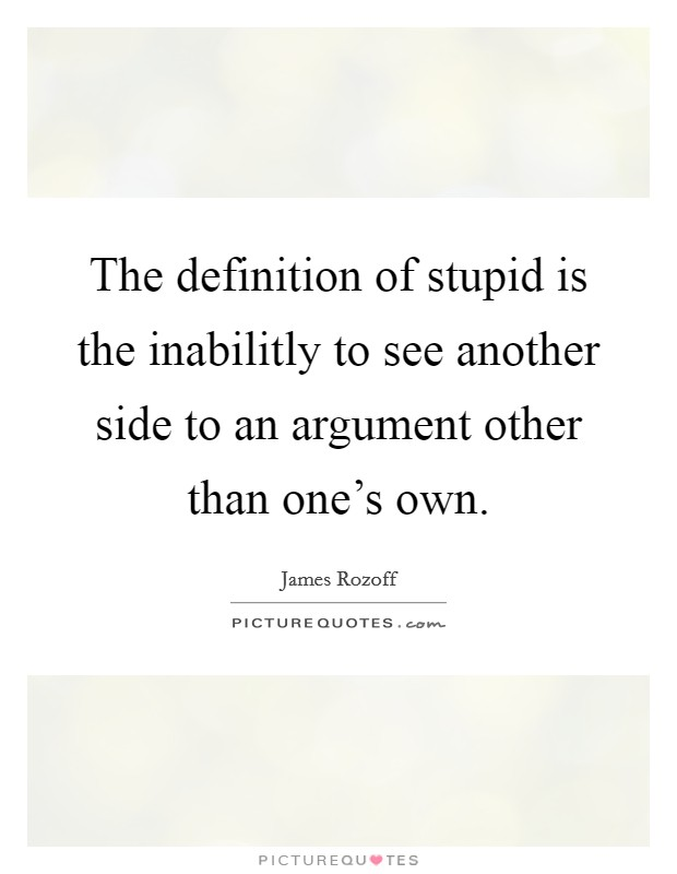 The definition of stupid is the inabilitly to see another side to an argument other than one's own Picture Quote #1