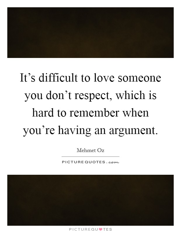It's difficult to love someone you don't respect, which is hard to remember when you're having an argument Picture Quote #1