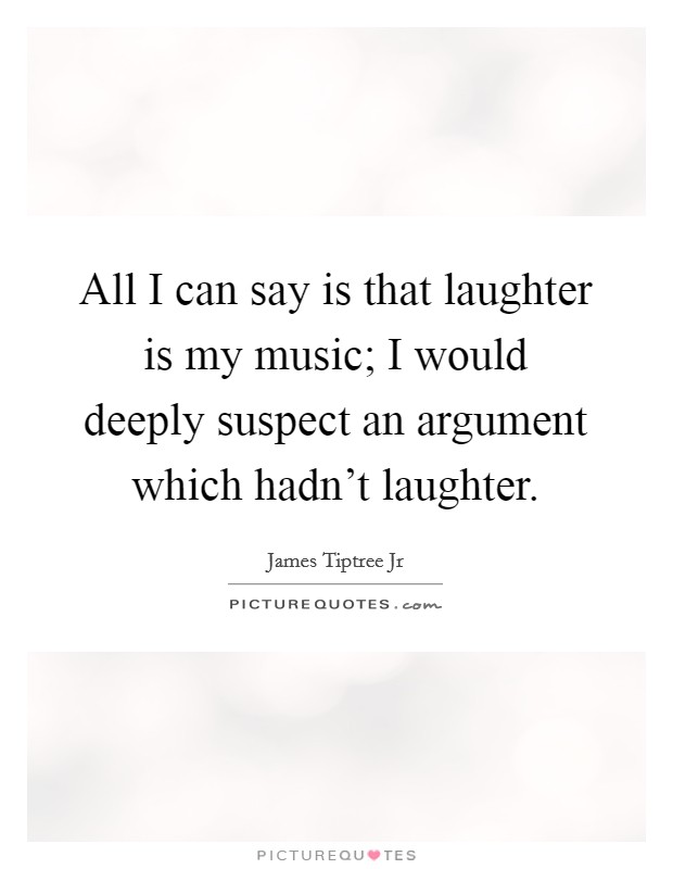 All I can say is that laughter is my music; I would deeply suspect an argument which hadn't laughter Picture Quote #1