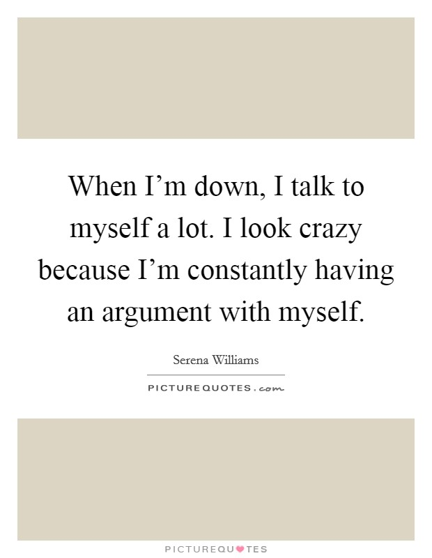 When I'm down, I talk to myself a lot. I look crazy because I'm constantly having an argument with myself Picture Quote #1