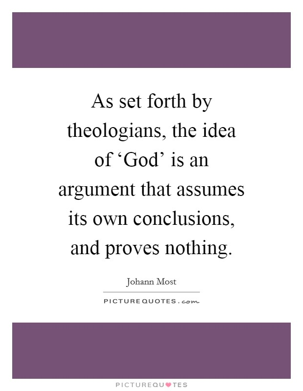 As set forth by theologians, the idea of 'God' is an argument that assumes its own conclusions, and proves nothing Picture Quote #1