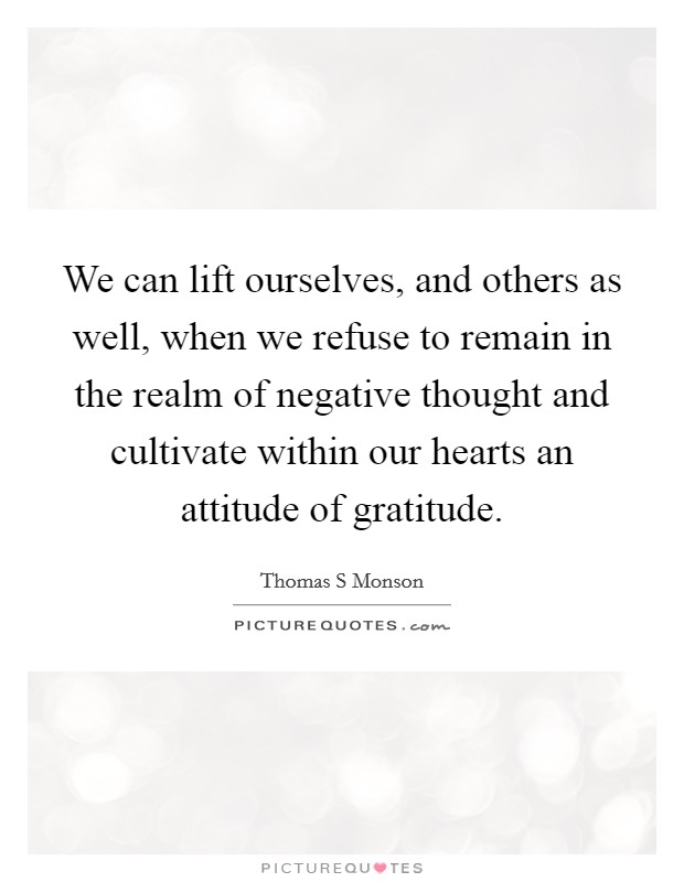 We can lift ourselves, and others as well, when we refuse to remain in the realm of negative thought and cultivate within our hearts an attitude of gratitude Picture Quote #1