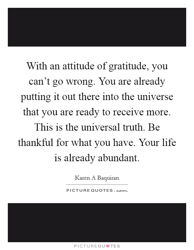 With an attitude of gratitude, you can't go wrong. You are already putting it out there into the universe that you are ready to receive more. This is the universal truth. Be thankful for what you have. Your life is already abundant Picture Quote #1