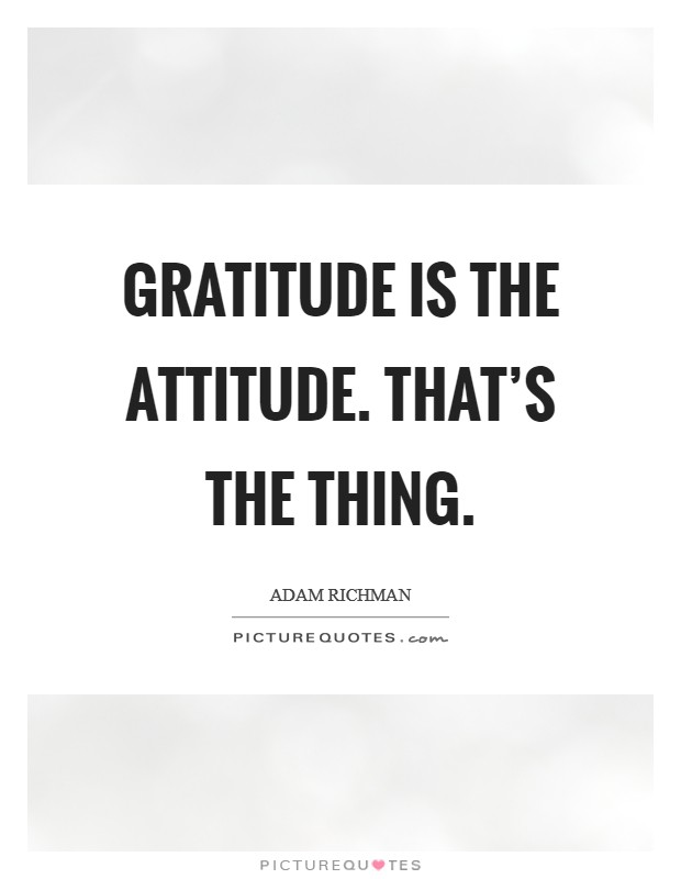 Gratitude is the attitude. That's the thing Picture Quote #1