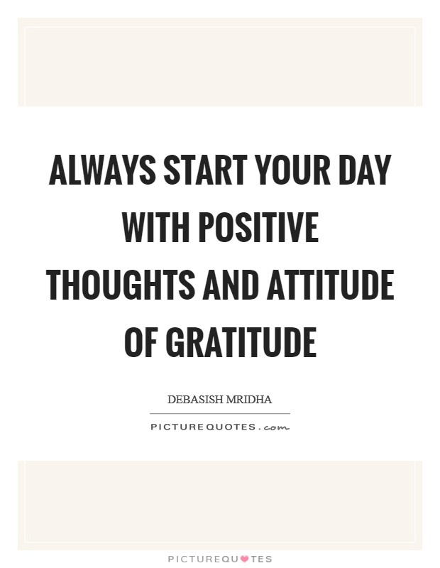Always start your day with positive thoughts and attitude of gratitude Picture Quote #1
