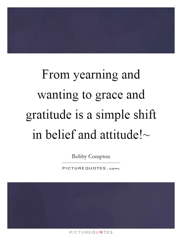 From yearning and wanting to grace and gratitude is a simple shift in belief and attitude!~ Picture Quote #1