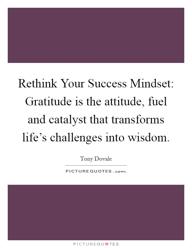 Rethink Your Success Mindset: Gratitude is the attitude, fuel and catalyst that transforms life's challenges into wisdom Picture Quote #1