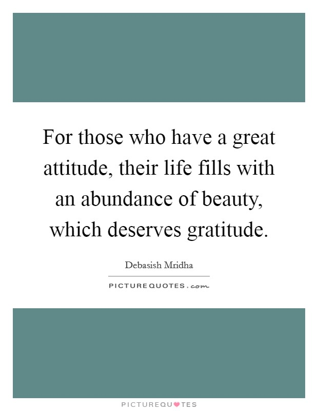 For those who have a great attitude, their life fills with an abundance of beauty, which deserves gratitude Picture Quote #1