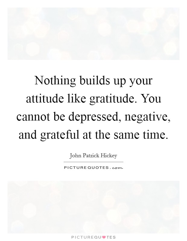 Nothing builds up your attitude like gratitude. You cannot be depressed, negative, and grateful at the same time Picture Quote #1