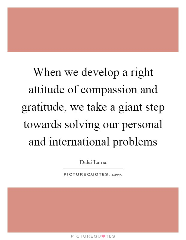 When we develop a right attitude of compassion and gratitude, we take a giant step towards solving our personal and international problems Picture Quote #1