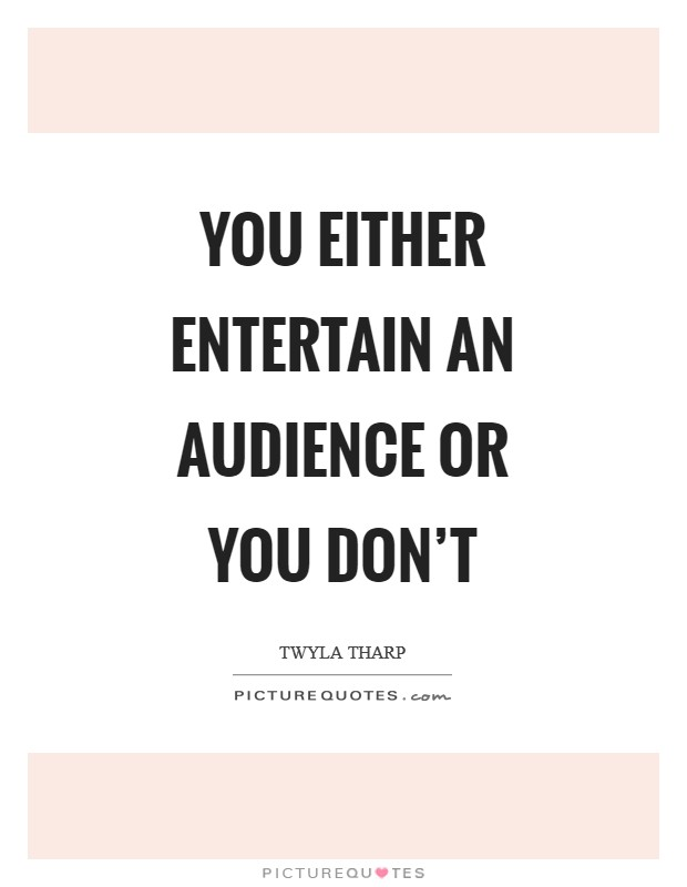 You either entertain an audience or you don't Picture Quote #1