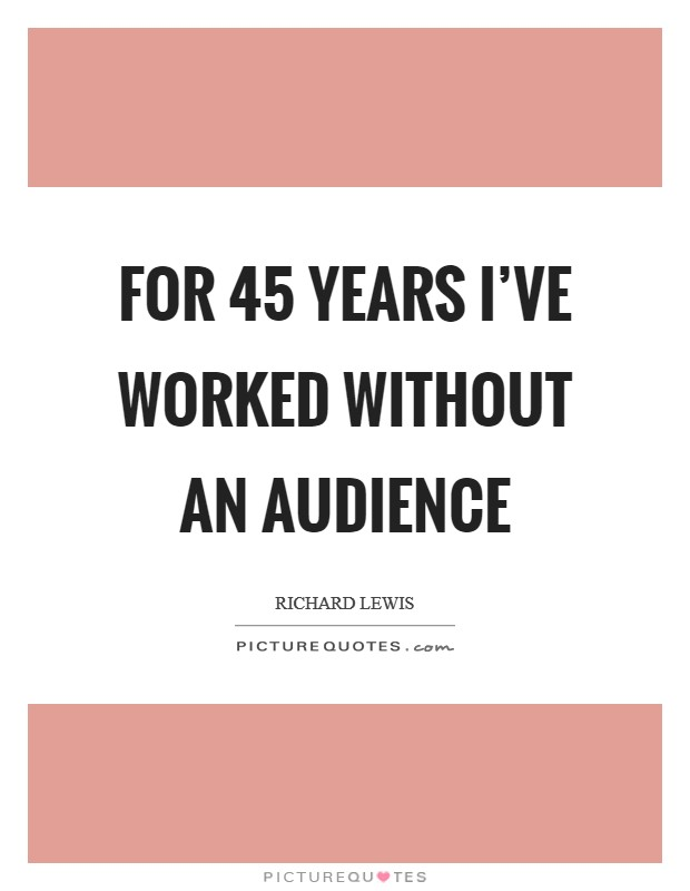 For 45 years I've worked without an audience Picture Quote #1